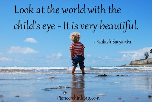 """Look at the world with the child's eye - It is very beautiful."" ~ Kailash Satyarthi #Children Quotes #Kailash Satyarthi quotes #Life Quotes"