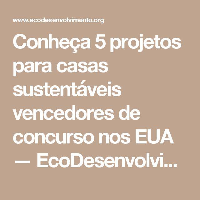 Conheça 5 projetos para casas sustentáveis vencedores de concurso nos EUA — EcoDesenvolvimento.org: Sustentabilidade, Meio Ambiente, Economia, Sociedade e Mudanças Climáticas