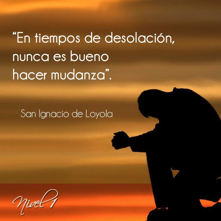 """""""En tiempos de desolación nunca es bueno hacer mudanza"""". San Ignacio de Loyola. Compañía de Jesús."""