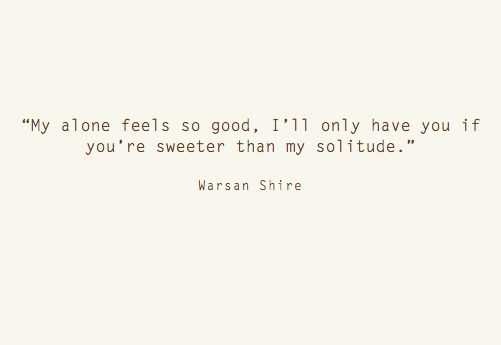 """My alone feels so good. I'll only have you if you're sweeter than my solitude"" 