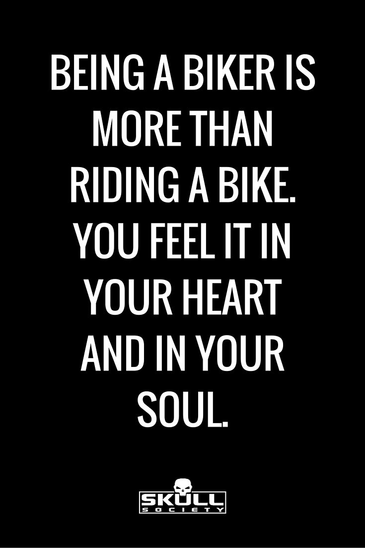 Being a biker is way more than just riding a motorcycle. It's something that you feel in your heart and in your soul. Amazing biker quote.