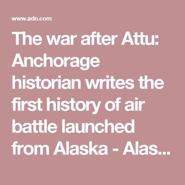 The war after Attu: Anchorage historian writes the first history of air battle launched from Alaska - Alaska Dispatch News