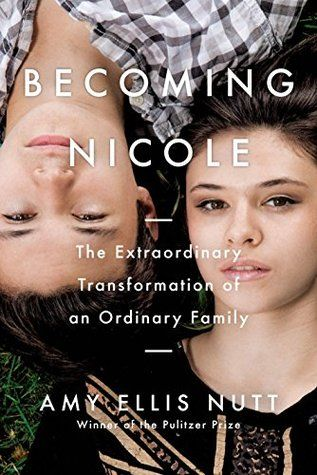 Becoming Nicole: The Extraordinary Transformation of an Ordinary Family by Amy Ellis Nutt