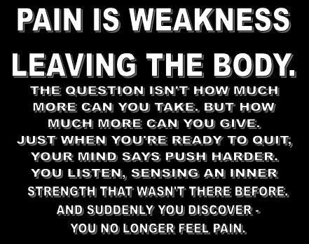 Pain Is Weakness Leaving The Body. I heard this everyday from Sgt. Smith it is SO true. I just need to remember it everytime I think I can't go any longer.