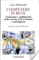 Competere in rete di Luca Tomassini (prefazione di Franco Bernabè). Evoluzione e cambiamenti nella società, nell'economia e nell'impresa  (FrancoAngeli, 2002)