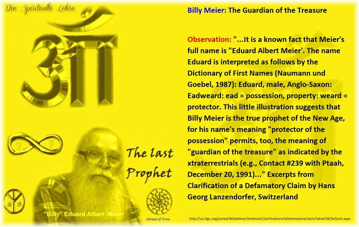 """Billy Meier: The Guardian of the Treasure  Observation: """"...It is a known fact that Meier's full name is """"Eduard Albert Meier'. The name Eduard is interpreted as follows by the Dictionary of First Names (Naumann und Goebel, 1987): Eduard, male, Anglo-Saxon: Eadweard: ead = possession, property: weard = protector. This little illustration suggests that Billy Meier is the true prophet of the New Age, for his name's meaning """"protector of the possession"""" permits, too, the meaning of """"guardian of…"""