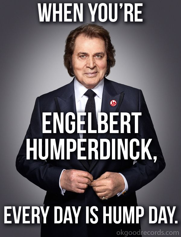 hump day quotes | When You're Engelbert Humperdinck, Every Day Is Hump Day.