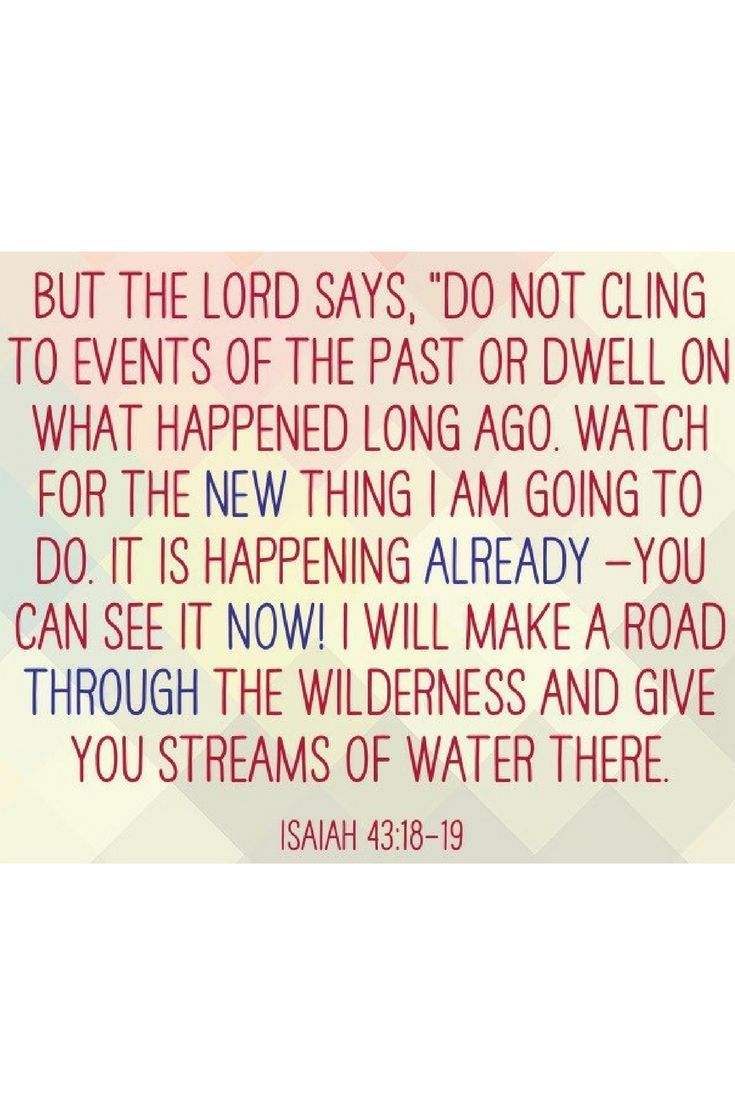 """But the Lord says, ""Do not cling to events of the past or dwell on what happened long ago. Watch for the new thing I am going to do. It is happening already—you can see it now! I will make a road through the wilderness and give you streams of water there."""