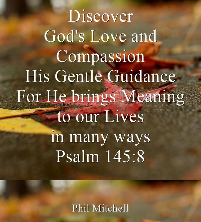 Discover God's Love and Compassion His Gentle Guidance For He brings Meaning to our Lives in many ways Psalm 145:8