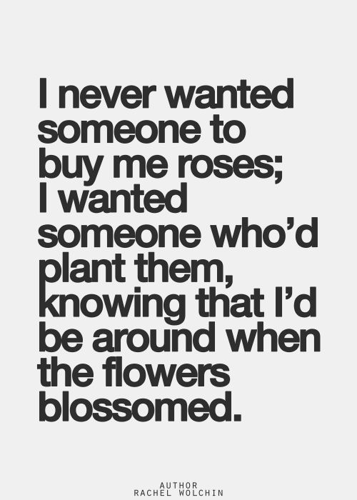 Love...Love...Love this Quote <3 Love this Quote! I never wanted someone to buy me roses; I wanted someone who'd plant them knowing that I'd be around when the flowers bloomed. #Love #Quotes