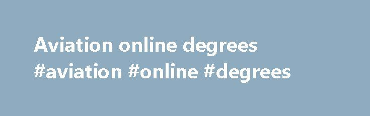 Aviation online degrees #aviation #online #degrees http://california.nef2.com/aviation-online-degrees-aviation-online-degrees/  # Bachelor of Science in Aeronautics Bachelor of Science in Aeronautics School of Aeronautics Liberty University s Bachelor of Science in Aeronautics. 100% online program, will equip you with a practical understanding of aviation, as well as the effective aeronautical decision-making skills needed for a career as a commercial, military or missionary pilot. Courses…