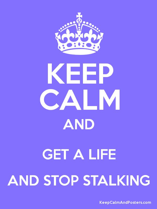 Keep Calm GET A LIFE & STOP STALKING me !!!!! You know who you are! I don't know you and I have NO Interest in knowing you!