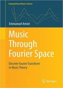 Music Through Fourier Space: Discrete Fourier Transform In Music Theory free ebook
