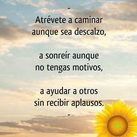 Atrévet a caminar aunque sea descalzo, a sonreír aunque no tengas motivos, a ayudar a otros sin recibir aplausos.