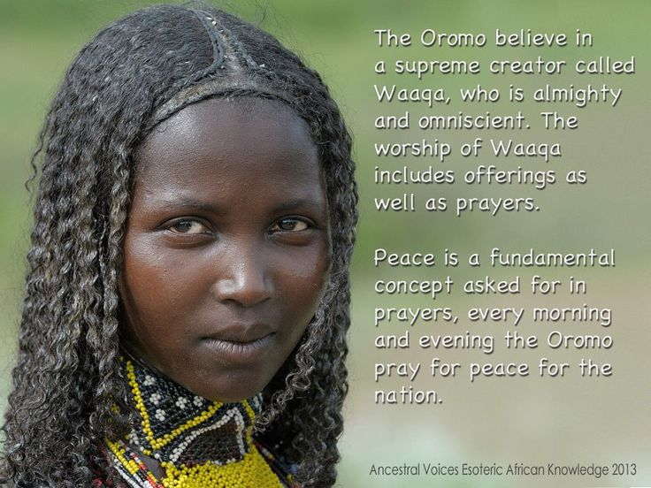 The Oromo peoples located in North East & East Africa, Oromia, Ethiopia, north Kenya & parts of Somalia. Their native language is Oromo ( Afaan Oromo and Oromiffa),  the Cushitic branch of the Afro-Asiatic language family.    The Oromo believe in a supreme creator called Waaqa (God), who is almighty and omniscient. The worship of Waaqa includes offerings as well as prayers.     Peace is a fundamental concept asked for in prayers, every morning and evening the Oromo pray for peace for the…