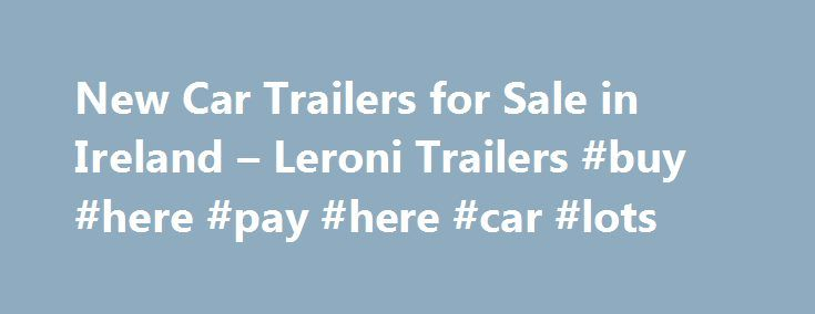 New Car Trailers for Sale in Ireland – Leroni Trailers #buy #here #pay #here #car #lots http://car-auto.remmont.com/new-car-trailers-for-sale-in-ireland-leroni-trailers-buy-here-pay-here-car-lots/  #cars for sale ni # Hydraulic Boat Yard Trailers Brian James Trailers Ramps […]