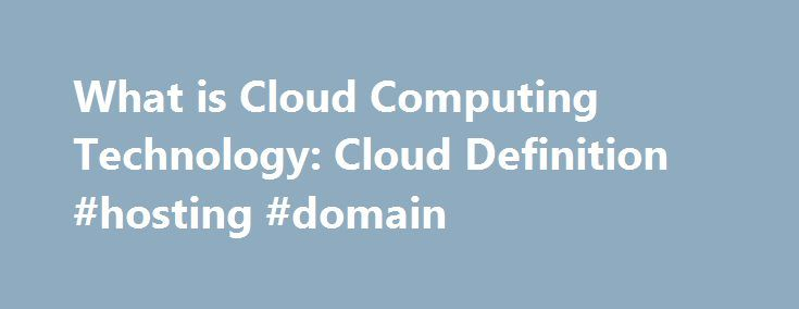 What is Cloud Computing Technology: Cloud Definition #hosting #domain http://vds.remmont.com/what-is-cloud-computing-technology-cloud-definition-hosting-domain/  #cloud computing hosting # Cloud Computing from Salesforce. Here are cloud computing basics for those asking, What is cloud computing? Cloud computing is quickly replacing the traditional model of having software applications installed on on-premise hardware, from desktop computers to rooms full of servers, depending on the size of…