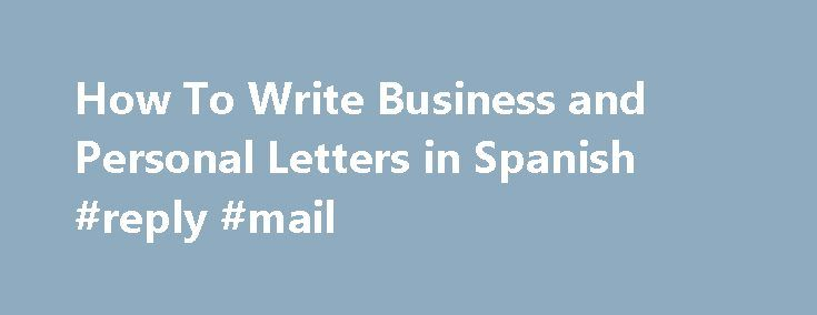 How To Write Business and Personal Letters in Spanish #reply #mail http://reply.remmont.com/how-to-write-business-and-personal-letters-in-spanish-reply-mail/  Writing Business and Personal Letters in Spanish By Gerald Erichsen. Spanish Language Expert Gerald Erichsen, your About.com Expert on the Spanish language, is a journalist, writer and editor. Read more Updated September 03, 2016. Whether you re corresponding with a Spanish-speaking friend or writing a formal business letter, the…