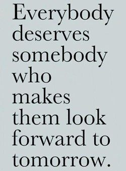 everyone deserves somebody who makes them look forward to tomorrow