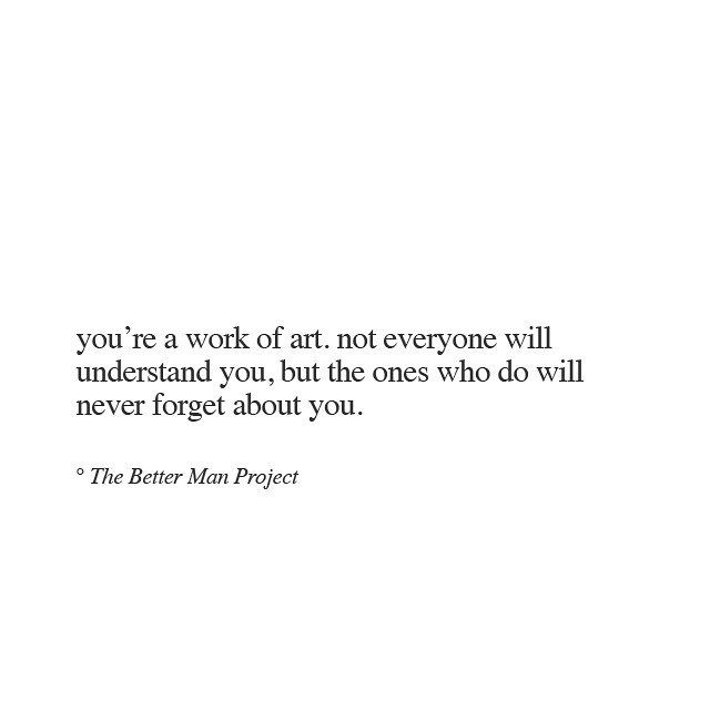 You're a work of art. Not everyone will understand you, but the ones who do will never forget about you. - Sooner or later, everyone realizes this. They can't forget the people who came into their loves and were exactly who they wanted to be.