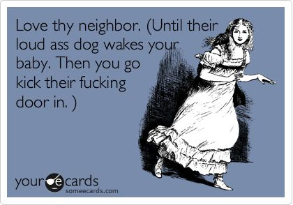 Love thy neighbor. (Until their loud ass dog wakes your baby. Then you go kick their fucking door in. ).