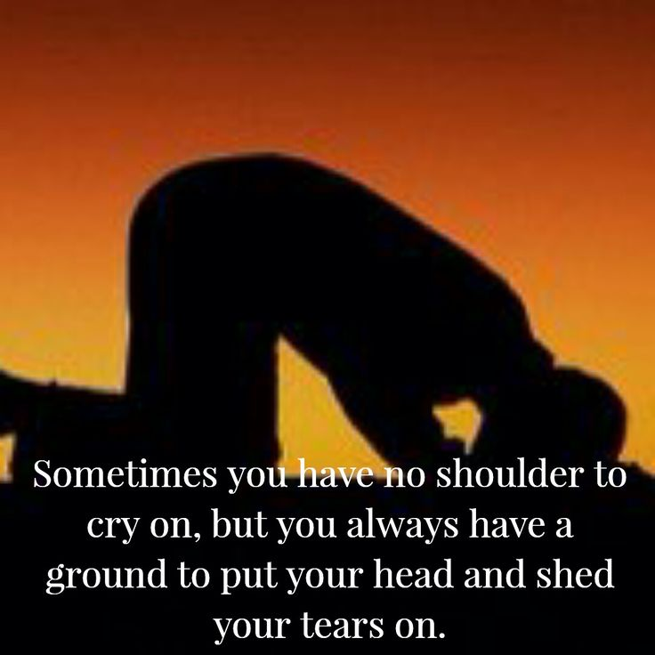 Sometimes you have no shoulder to cry on, but you always have a ground to put your head and shed your tears on.
