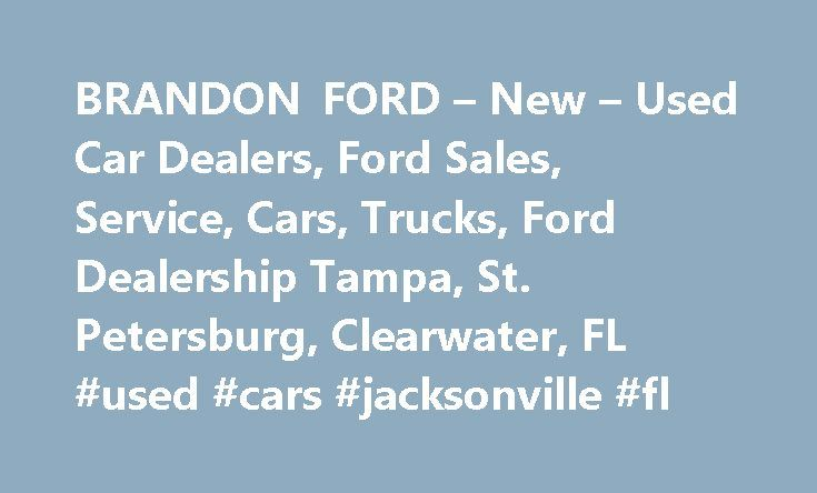BRANDON FORD – New – Used Car Dealers, Ford Sales, Service, Cars, Trucks, Ford Dealership Tampa, St. Petersburg, Clearwater, FL #used #cars #jacksonville #fl http://car.remmont.com/brandon-ford-new-used-car-dealers-ford-sales-service-cars-trucks-ford-dealership-tampa-st-petersburg-clearwater-fl-used-cars-jacksonville-fl/  #auto dealerships # Brandon Ford Dealers Ford Dealership Tampa, Florida Brandon Ford has one one of the biggest selections of new Ford cars, SUVs and trucks for sale in…