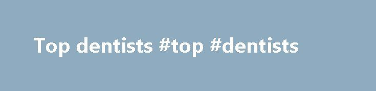 Top dentists #top #dentists http://dental.remmont.com/top-dentists-top-dentists-2/  #top dentists # About Us topDentists was started in January 2007 with the intent to identify the best dentists and specialists in the country and is the only list of its kind, chosen by the dental profession themselves. Finding the right dentist can be an overwhelming process. Where do you start? Asking your doctor or […]