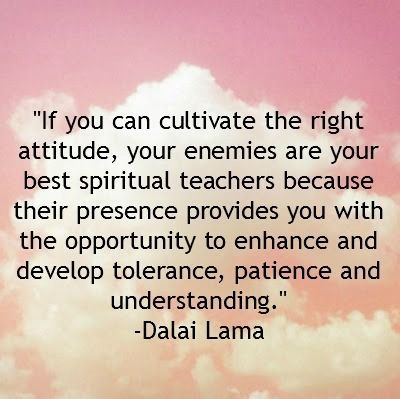 Thank you enemies for being spiritual teachers :) I can only be a better person because of you