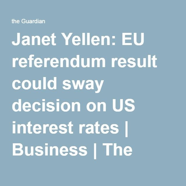 Janet Yellen: EU referendum result could sway decision on US interest rates | Business | The Guardian