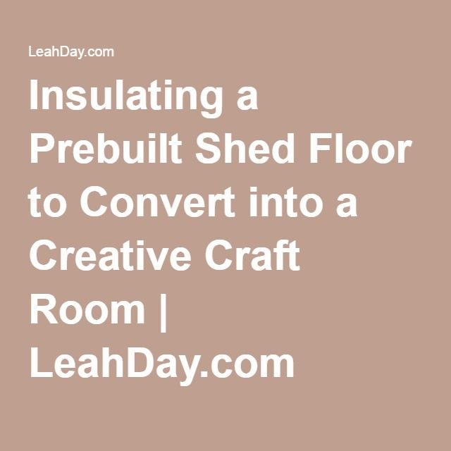 Insulating A Prebuilt Shed Floor To Convert Into A