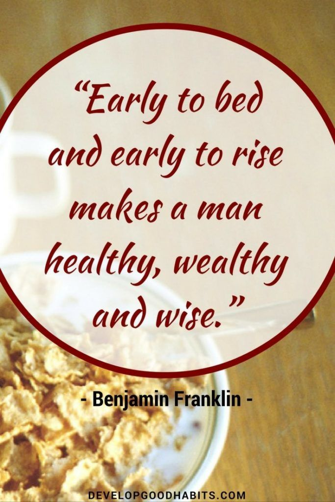 Early to bed, early to rise, makes a man healthy wealthy and wise- Ben Franklin famous quote on morning routines.