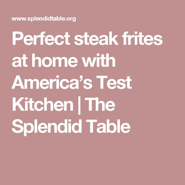 Perfect steak frites at home with America's Test Kitchen | The Splendid Table