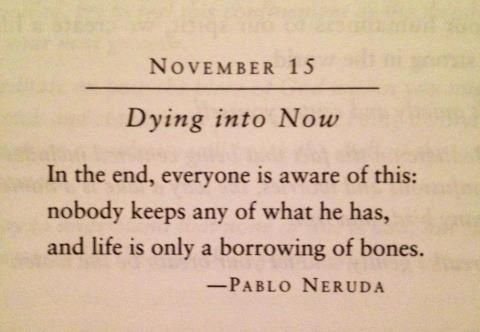 """In the end, everyone is aware of this: nobody keeps any of what he has, and life is only a borrowing of bones."" -Pablo Neruda"