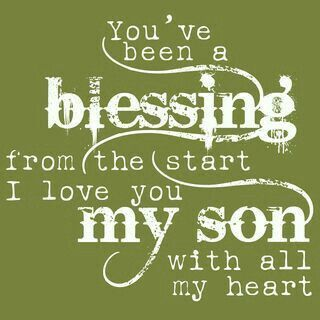 I love you my son. The day you were born became the one I became alive!