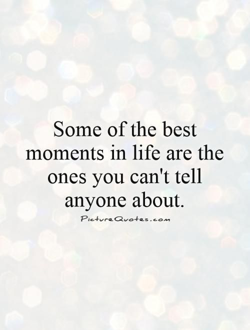 Some of the best moments in life are the ones you can't tell anyone about. Picture Quotes.