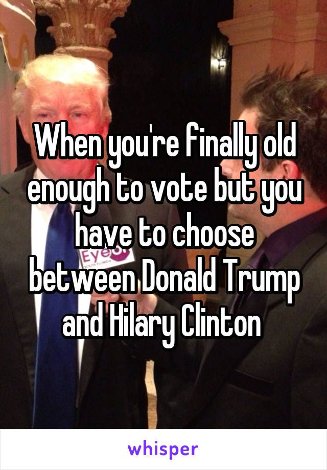 When you're finally old enough to vote but you have to choose between Donald Trump and Hilary Clinton