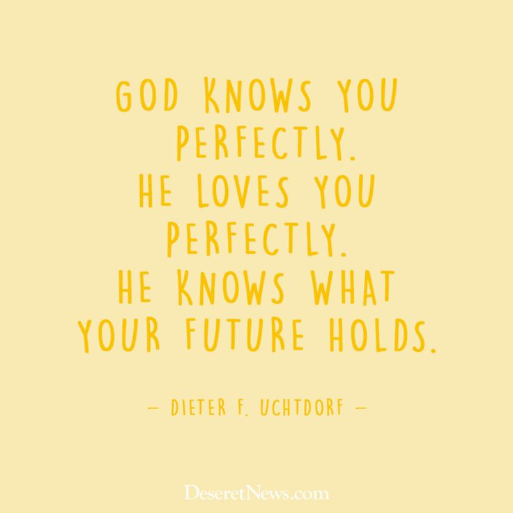 """God knows you perfectly. He loves you perfectly. He knows what your future holds.""  –President Dieter F. Uchtdorf #LDS #LDSconf #quotes"
