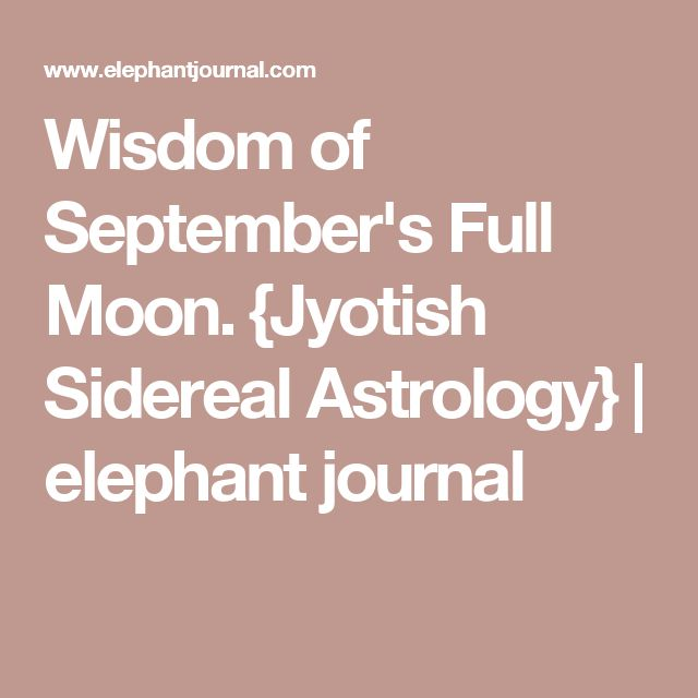 Wisdom of September's Full Moon. {Jyotish Sidereal Astrology} | elephant journal