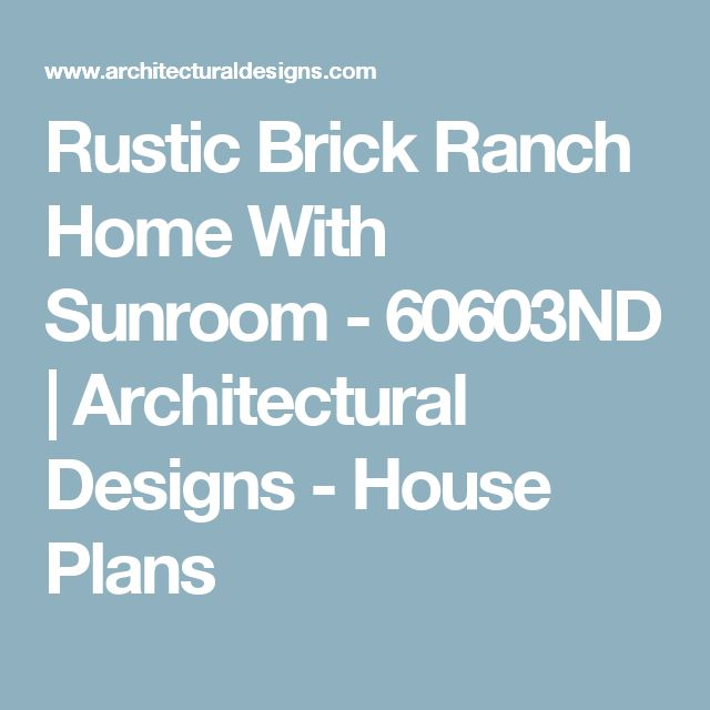Rustic Brick Ranch Home With Sunroom - 60603ND | Architectural Designs - House Plans