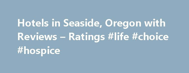 Hotels in Seaside, Oregon with Reviews – Ratings #life #choice #hospice http://hotels.remmont.com/hotels-in-seaside-oregon-with-reviews-ratings-life-choice-hospice/  #motels in seaside oregon # Seaside Hotels 1. Holiday Inn Express Suites SEASIDE-CONVENTION CENTER 2. Sandy Cove Inn 241 Avenue U, Seaside, OR 1.01 mi Hotels, Motels, Bed Breakfast Inns, Vacation Homes Rentals Sales, Lodging (503) 738-7473 Directions 3. Cannon Beach Hotel Lodgings Restaurant 4. Weiss' Paradise Suites Houses 741…
