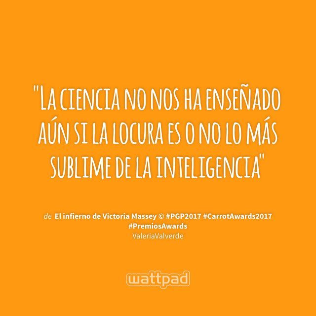 """La ciencia no nos ha enseñado aún si la locura es o no lo más sublime de la inteligencia"" - de El infierno de Victoria Massey © #PGP2017 #CarrotAwards2017 #PremiosAwards (en Wattpad) https://www.wattpad.com/410682439?utm_source=ios&utm_medium=pinterest&utm_content=share_quote&wp_page=quote&wp_uname=Forever21smile&wp_originator=vI6ZzYgc8IIkoA2BysUKxKm0CtM8akLvLXPix6uS%2BiPSsa9m5KVC48r5FDCjMuBBoqNAkUZNK7lOSdvixC%2F4EGowKVGrmWIPcZ2xlDhc9px2yR0U66Vzh1AT%2Fb8XV29g #quote #wattpad"