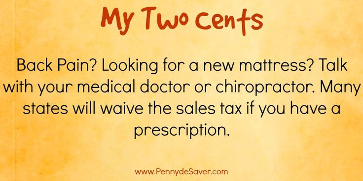 My Two Cents: Back Pain? Looking for a new mattress? Talk with your medical doctor or chiropractor. Many states will waive the sales tax if you have a prescription.