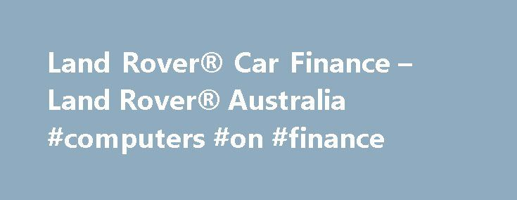 Land Rover® Car Finance – Land Rover® Australia #computers #on #finance http://finance.remmont.com/land-rover-car-finance-land-rover-australia-computers-on-finance/  #car finance australia # LAND ROVER FINANCIAL SERVICES FINANCE LEASE A finance lease is a rental agreement; the vehicle is owned by the finance provider or lender (the lessor) and then leased to the user (the lessee) for a set term. A finance lease allows the user to have full use of the vehicle and […]