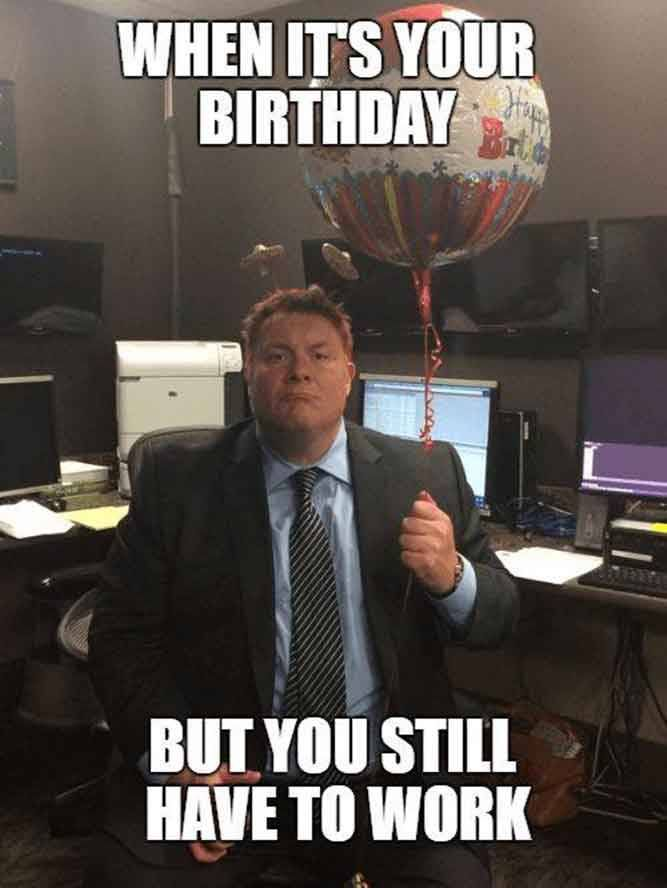 When Its Your Birthday But You Still Have To Work Happy Birthday Quotes Funny Funny Happy Birthday Meme Birthday Quotes Funny