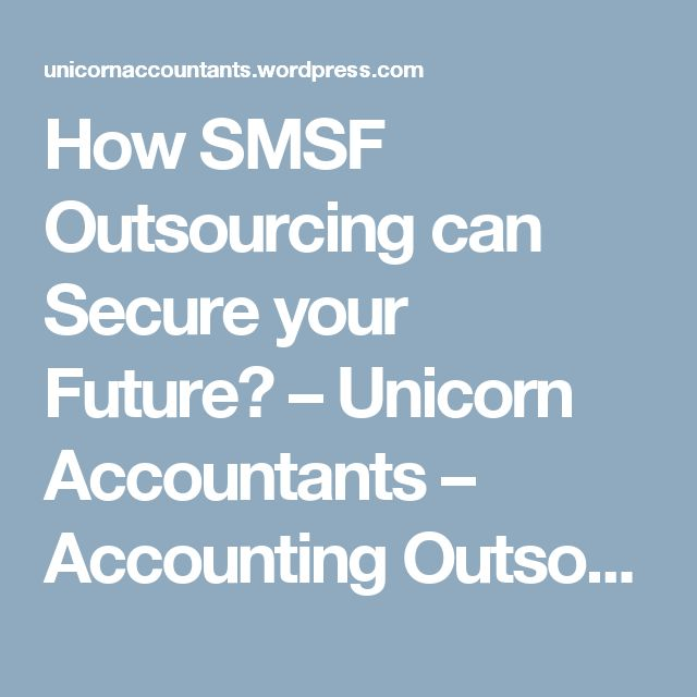 How SMSF Outsourcing can Secure your Future? – Unicorn Accountants – Accounting Outsourcing