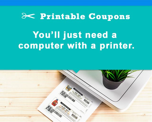 Printable Coupons You'll just need a computer with a printer