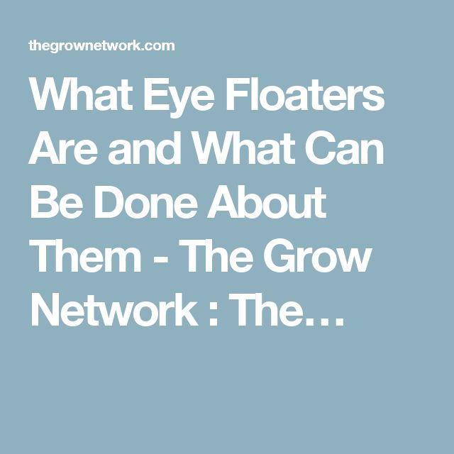 What Eye Floaters Are and What Can Be Done About Them - The Grow Network : The…