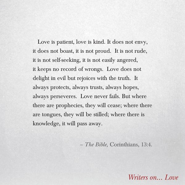 Love is patient, love is kind. It does not envy, it does not boast, it is not proud.It is not rude, it is not self-seeking, it is not easily angered, it keeps no record of wrongs.Love does not delight in evil but rejoices with the truth. - The Bible, Corinthians, 13:4. Quote on Love from the book Writers on Love. Great valentines gift or wedding gift.
