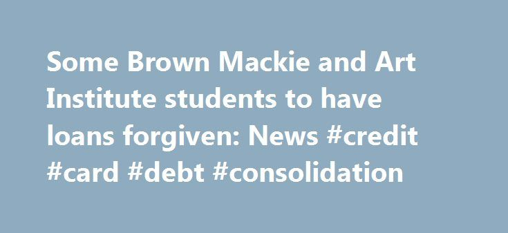 Some Brown Mackie and Art Institute students to have loans forgiven: News #credit #card #debt #consolidation http://loan-credit.nef2.com/some-brown-mackie-and-art-institute-students-to-have-loans-forgiven-news-credit-card-debt-consolidation/  #loans.com # Koran Addo More than 1,500 former Missouri college students stand to have their student loans forgiven based on an agreement hashed out by the Obama administration. The agreement calls for the for-profit education company Education…